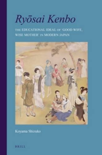Ry Sai Kenbo: The Educational Ideal of 'Good Wife, Wise Mother' in Modern Japan: Koyama, ...