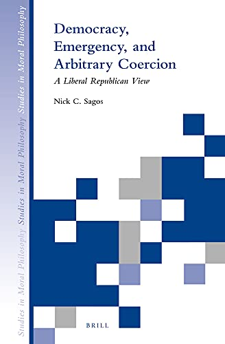9789004282544: Democracy, Emergency, and Arbitrary Coercion: A Liberal Republican View (Studies in Moral Philosophy)