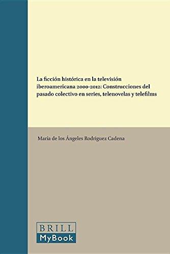 9789004311084: La Ficcion Historica En La Television Iberoamericana 2000-2012: Construcciones del Pasado Colectivo En Series, Telenovelas y Telefilms (Foro Hispánico)