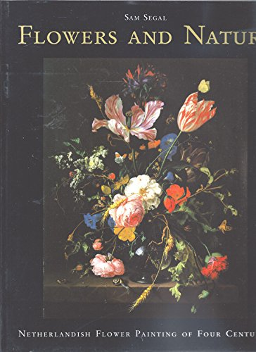 Flowers and Nature: Netherlandish Flower Painting of Four Centuries: Segal, Sam