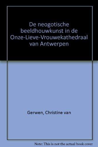 De neogotische beeldhouwkunst in de Onze-Lieve-Vrouwkathedraal van Antwerpen.: GERWEN, CHRISTINE ...