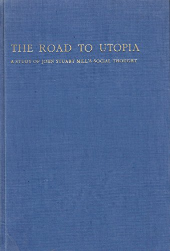 The Road to Utopia: A Study of John Stuart Mill's Social Thought.