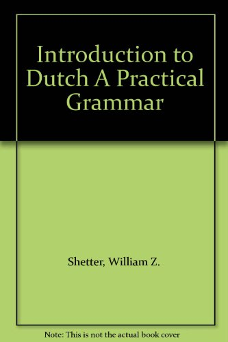 Introduction to Dutch A Practical Grammar: Shetter, William Z.