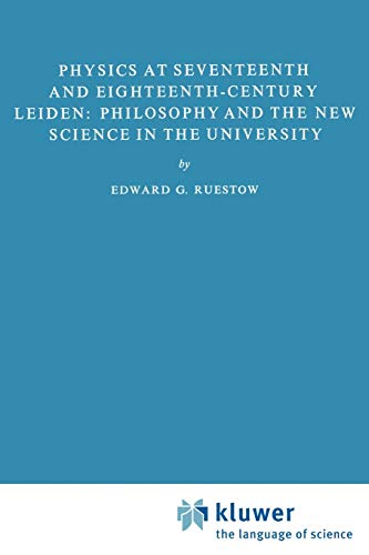 Physics at Seventeenth and Eighteenth-Century Leiden: Philosophy and the New Science in the ...