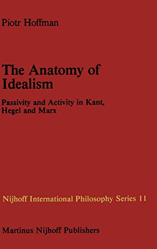 9789024727087: The Anatomy of Idealism: Passivity and Activity in Kant, Hegel and Marx (Nijhoff International Philosophy Series, Vol. 11)