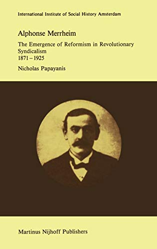 Alphonse Merrheim: The Emergence of Reformism in Revolutionary Syndicalism, 1871 1925: N. Papayanis