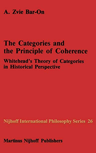 The Categories and the Principle of Coherence : Whitehead's Theory of Categories in Historical Perspective - A. Z. Bar-On