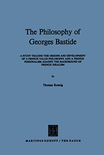 9789024751259: The Philosophy of Georges Bastide: A Study Tracing the Origins and Development of a French Value Philosophy and a French Personalism against the Background of French Idealism