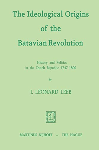 The Ideological Origins of the Batavian Revolution: History and Politics in the Dutch Republic 1747...