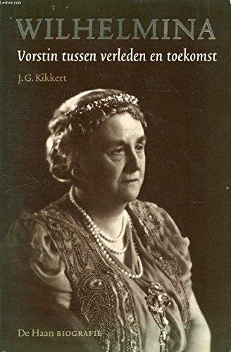 Wilhelmina : vorstin tussen verleden en toekomst: Kikkert, J.G.
