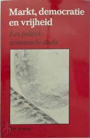 Markt, democratie en vrijheid : een politiek-economische studie.: Beus, J.W. de.