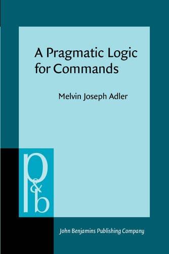 A Pragmatic Logic for Commands (Pragmatics & Beyond Series: Volume 3): Melvin Joseph Adler