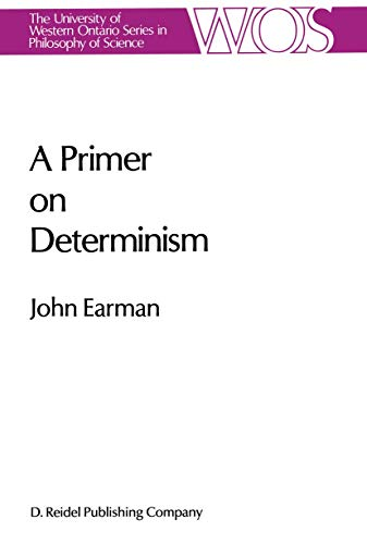 A Primer on Determinism (The Western Ontario Series in Philosophy of Science, 32) (9789027722409) by Earman, John
