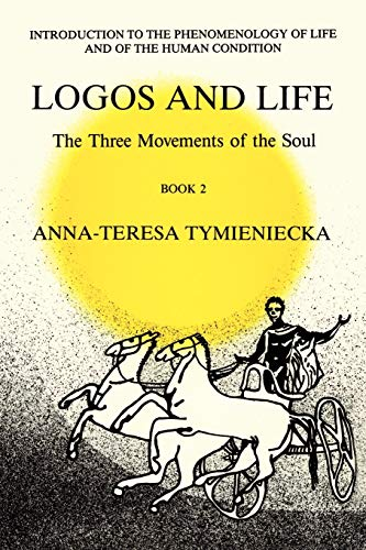 Logos and Life: The Three Movements of the Soul : The Spontaneous and the Creative in Man's Self-Interpretation-in-the-Sacred - Anna-Teresa Tymieniecka