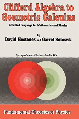 Clifford Algebra to Geometric Calculus : A Unified Language for Mathematics and Physics - Sobcyk, Garret; Hestenes, David