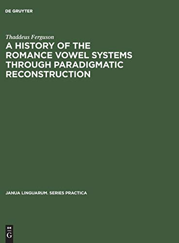 A History of the Romance Vowel Systems Through Paradigmatic Reconstruction: Thaddeus Ferguson