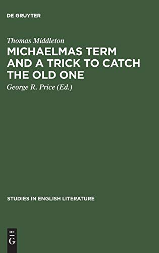 Thomas Middleton: Michaelmas Term and A Trick to Catch the Old One: A Critical Edition: George R. ...