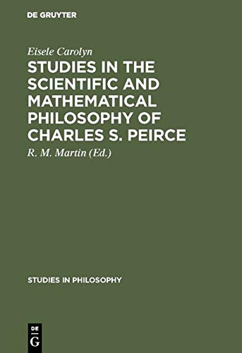 Studies in the Scientific and Mathematical Philosophy of Charles S. Pierce (Studies in Philosophy):...