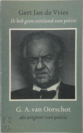 Ik heb geen verstand van poëzie : G.A. van Oorschot als uitgever van poëzie.: Vries, Gert...