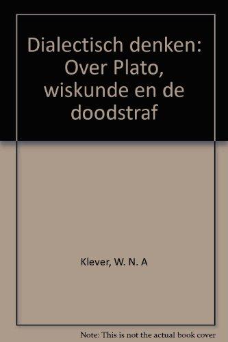 Dialectisch denken. Over Plato, wiskunde en de doodstraf: Klever, W.N.A.