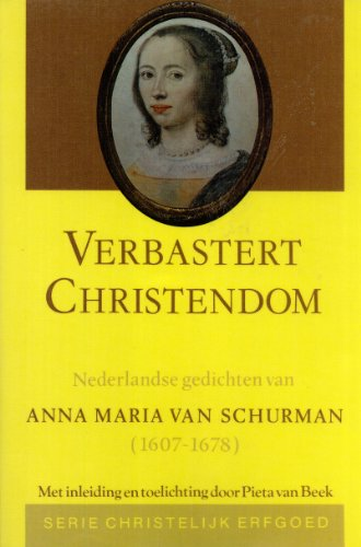 Verbastert christendom: Nederlandse gedichten van Anna Maria van Schurman, 1607-1678: van Schurman,...