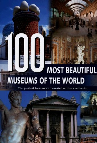 100 Most Beautiful Museums of the World: The Greatest Treasures of Mankind on Five Continents: Rebo...