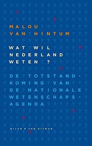 Wat wil Nederland weten. Over de totstandkoming van de Nationale Wetenschapsagenda.: Hintum, Malou ...