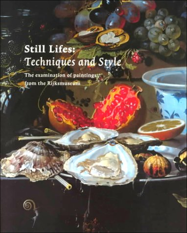 Still Life: Techniques and Style: An Examination of Paintings from the Rijksmuseum: Rijksmuseum