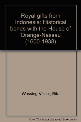 Royal gifts from Indonesia: Historical bonds with the House of Orange-Nassau (1600-1938): ...