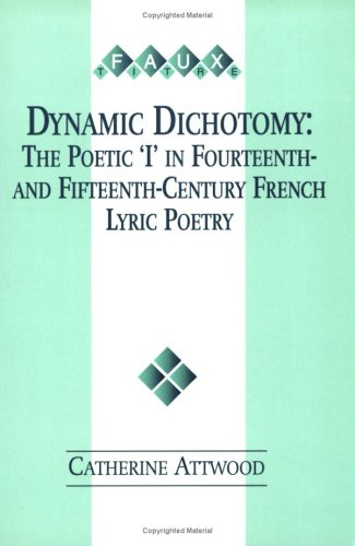 Dynamic Dichotomy: The Poetic 'I' in Fourteenth and Fifteenth Century French Lyric Poetry...