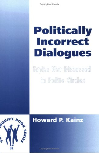 Politically Incorrect Dialogues. Topics Not Discussed in Polite Circles.: Kainz, Howard P.