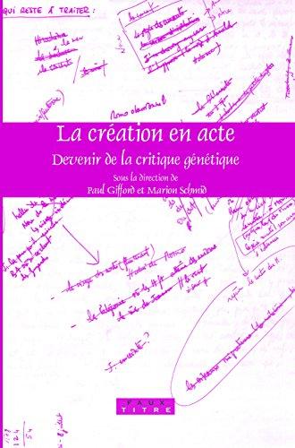 La Création En Acte: Devenir De La Critique Génétique (Faux Titre) (French Edition): Not Available