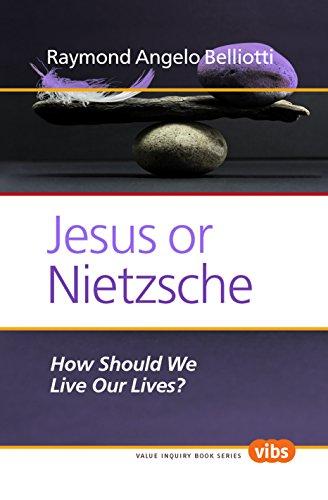 Jesus or Nietzsche: How Should We Live: Raymond Angelo Belliotti