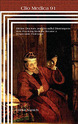 Divine Doctors and Dreadful Distempers: How Practicng Medicine Became a Respective Profession (Clio...