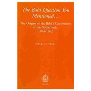 The Babi Question You Mentioned. The Origins of the Baha'i Community of the Netherlands, 1844-...