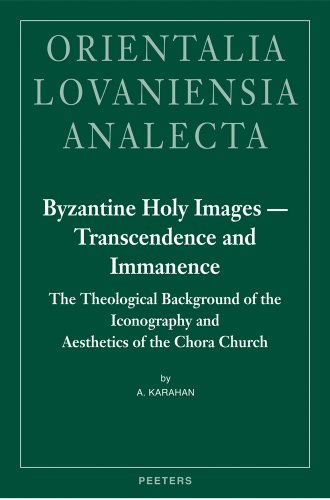 Byzantine Holy Images - Transcendence and Immanence. The Theological Background of the Iconography and Aesthetics of the Chora Church (Orientalia Lovaniensia Analecta) - A Karahan
