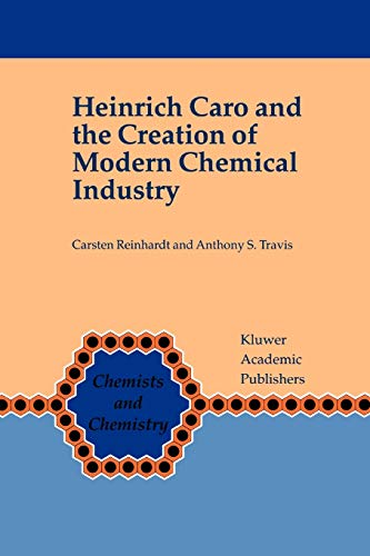 Heinrich Caro and the Creation of Modern Chemical Industry - Carsten Reinhardt