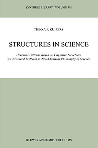 Structures in Science: Heuristic Patterns Based on Cognitive Structures an Advanced Textbook in Neo-Classical Philosophy of Science (Synthese Library) - Theo A. F. Kuipers