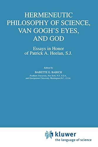 Hermeneutic Philosophy of Science, Van Goghs Eyes, and God Essays in Honor of Patrick A. Heelan, ...