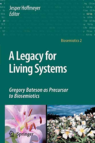 A Legacy for Living Systems: Gregory Bateson as Precursor to Biosemiotics: Springer