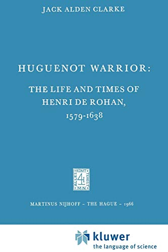 Huguenot Warrior : The Life and Times of Henri de Rohan, 1579-1638 - Jack A. Clarke