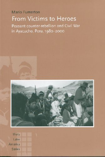 9789051706581: From Victims To Heroes: Peasant Counter-Rebellion And Civil War In Ayacucho, Peru, 1980-2000 (Thela Latin America series)