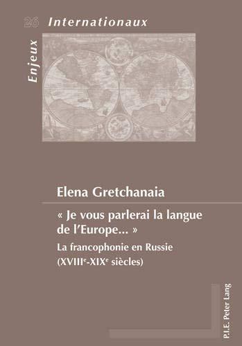 9789052018850: « Je vous parlerai la langue de l'Europe ... »: La francophonie en Russie (XVIIIe-XIXe siècles) (Enjeux internationaux / International Issues) (French Edition)