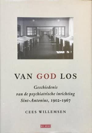 Van god los. Geschiedenis van de psychiatrische inrichting Sint-Antonius, 1902 - 1967.: WILLEMSEN, ...