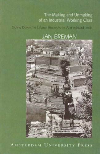 9789053566466: The Making and Unmaking of an Industrial Working Class: Sliding down to the Bottom of the Labour Hierarchy in Ahmedabad, Inda