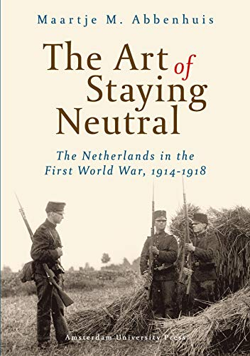 The Art of Staying Neutral: The Netherlands in the First World War, 1914-1918: Abbenhuis, Maartje