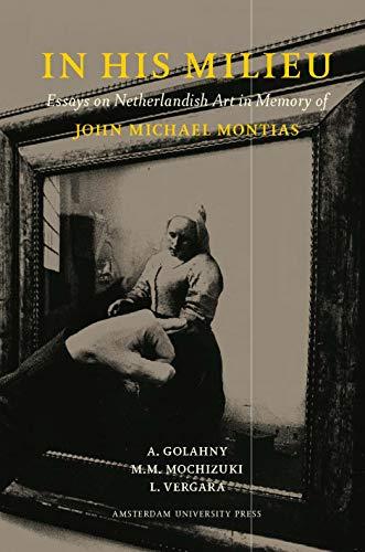 In His Milieu: Essays on Netherlandish Art in Memory of John Michael Montias - Amy Golahny (Editor), Mia M. Mochizuki (Editor), Lisa Vergara (Editor)