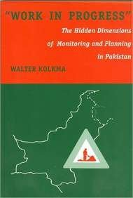 Work in Progress, The Hidden Dimensions of Monitoring and Planning in Pakistan. - Kolkma, Walter
