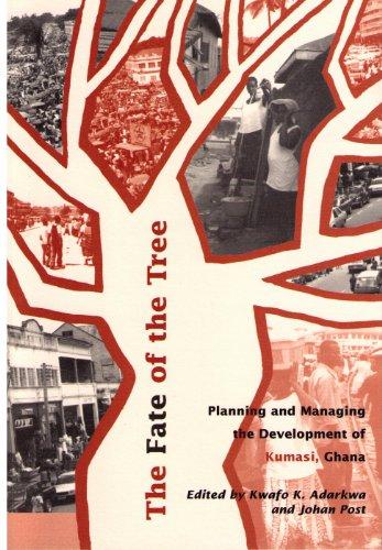 The fate of the tree: Planning and Managing the Development of Kumasi, Ghana - Adarkwa, Kwafo K. & Post, Johan (eds)