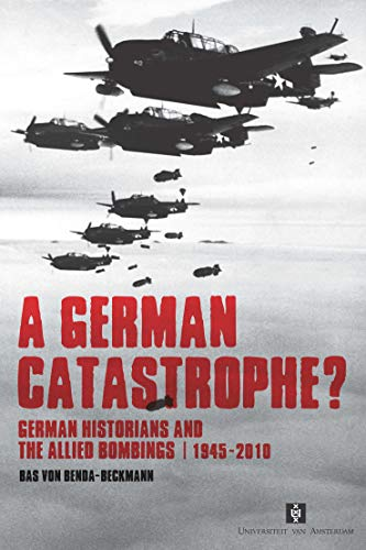 A German Catastrophe?: German Historians and the Allied Bombings, 1945-2010: Bas Von Benda-Beckmann